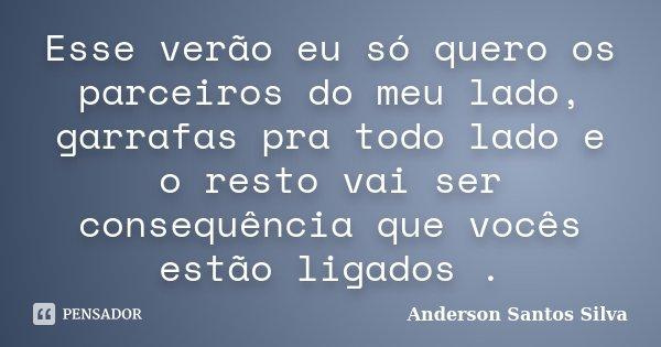 Esse verão eu só quero os parceiros do meu lado, garrafas pra todo lado e o resto vai ser consequência que vocês estão ligados .... Frase de Anderson Santos Silva.