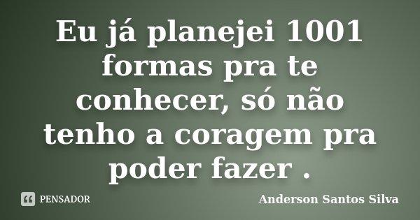 Eu já planejei 1001 formas pra te conhecer, só não tenho a coragem pra poder fazer .... Frase de Anderson Santos Silva.