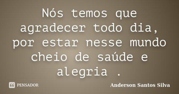 Nós temos que agradecer todo dia, por estar nesse mundo cheio de saúde e alegria .... Frase de Anderson Santos Silva.