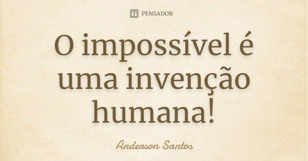 O impossível é uma invenção humana!... Frase de Anderson Santos.