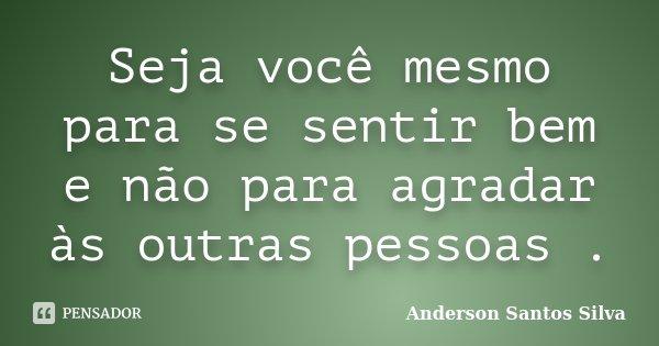 Seja você mesmo para se sentir bem e não para agradar às outras pessoas .... Frase de Anderson Santos Silva.