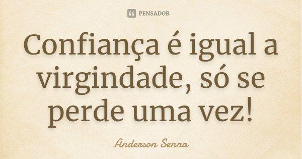 Confiança é igual a virgindade, só se perde uma vez!... Frase de Anderson Senna.
