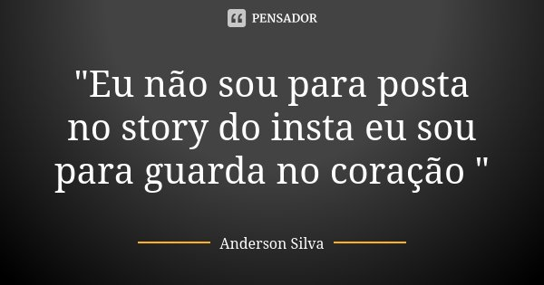 """""""Eu não sou para posta no story do insta eu sou para guarda no coração """"... Frase de Anderson silva."""