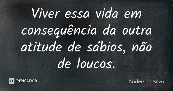 viver essa vida em conseqüência da outra atitude de sábios não de locos.... Frase de Anderson Silva.
