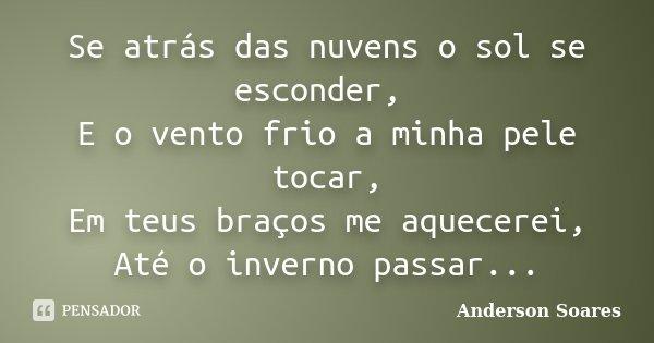 Se atrás das nuvens o sol se esconder, E o vento frio a minha pele tocar, Em teus braços me aquecerei, Até o inverno passar...... Frase de Anderson Soares.