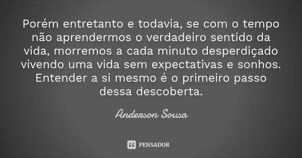Porém entretanto e todavia, se com o tempo não aprendermos o verdadeiro sentido da vida, morremos a cada minuto desperdiçado vivendo uma vida sem expectativas e... Frase de Anderson Sousa.