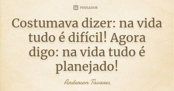 Costumava dizer: na vida tudo é difícil! Agora digo: na vida tudo é planejado!... Frase de Anderson Tavares..