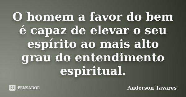 O homem a favor do bem é capaz de elevar o seu espírito ao mais alto grau do entendimento espiritual.... Frase de Anderson Tavares..