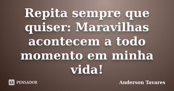 Repita sempre que quiser: Maravilhas acontecem a todo momento em minha vida!... Frase de Anderson Tavares..