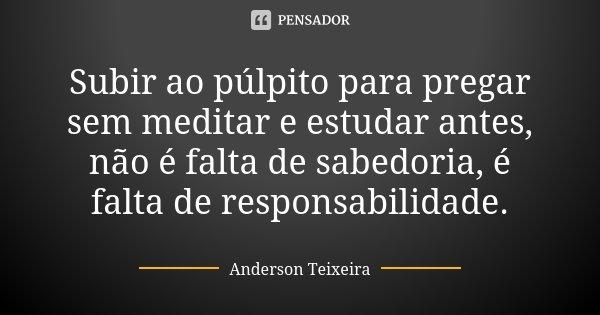 Subir ao púlpito para pregar sem meditar e estudar antes, não é falta de sabedoria, é falta de responsabilidade.... Frase de Anderson Teixeira.