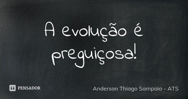 A evolução é preguiçosa!... Frase de Anderson Thiago Sampaio - ATS.