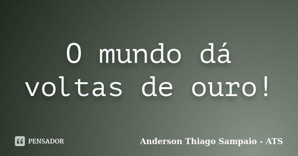 O mundo dá voltas de ouro!... Frase de Anderson Thiago Sampaio - ATS.