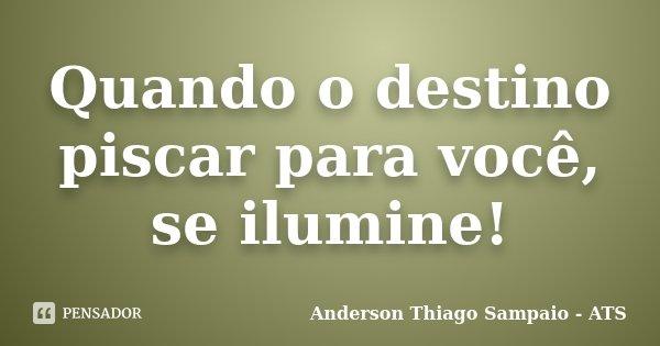 Quando o destino piscar para você, se ilumine!... Frase de Anderson Thiago Sampaio - ATS.