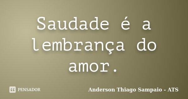 Saudade é a lembrança do amor.... Frase de Anderson Thiago Sampaio - ATS.