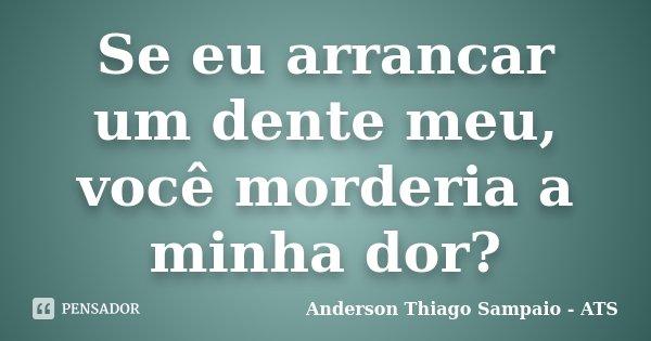 Se eu arrancar um dente meu, você morderia a minha dor?... Frase de Anderson Thiago Sampaio - ATS.