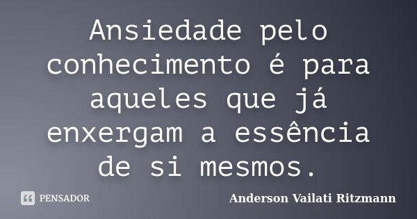 Ansiedade pelo conhecimento é para aqueles que já enxergam a essência de si mesmos.... Frase de Anderson Vailati Ritzmann.