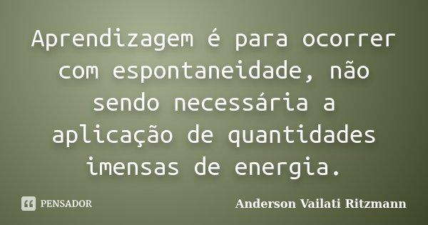 Aprendizagem é para ocorrer com espontaneidade, não sendo necessária a aplicação de quantidades imensas de energia.... Frase de Anderson Vailati Ritzmann.