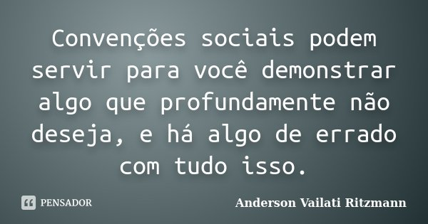 Convenções sociais podem servir para você demonstrar algo que profundamente não deseja, e há algo de errado com tudo isso.... Frase de Anderson Vailati Ritzmann.