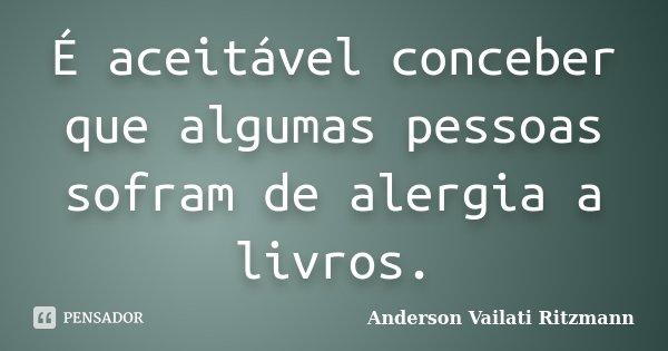 É aceitável conceber que algumas pessoas sofram de alergia a livros.... Frase de Anderson Vailati Ritzmann.