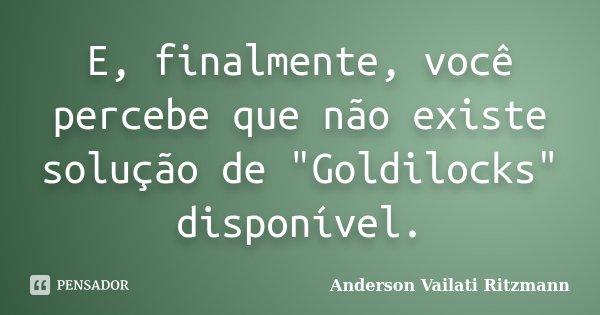 """E, finalmente, você percebe que não existe solução de """"Goldilocks"""" disponível.... Frase de Anderson Vailati Ritzmann."""