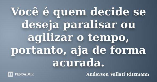 Você é quem decide se deseja paralisar ou agilizar o tempo, portanto, aja de forma acurada.... Frase de Anderson Vailati Ritzmann.
