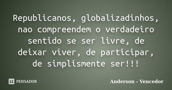 Republicanos, globalizadinhos, nao compreendem o verdadeiro sentido se ser livre, de deixar viver, de participar, de simplismente ser!!!... Frase de Anderson - vencedor.
