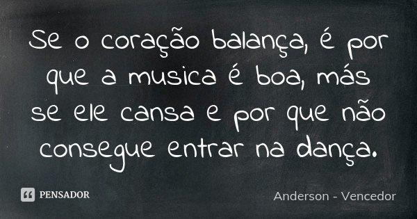 Se o coração balança, é por que a musica é boa, más se ele cansa e por que não consegue entrar na dança.... Frase de Anderson - Vencedor.