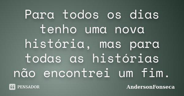 Para todos os dias tenho uma nova história, mas para todas as histórias não encontrei um fim.... Frase de AndersonFonseca.