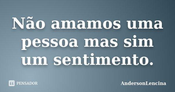 Não amamos uma pessoa mas sim um sentimento.... Frase de Andersonlencina.