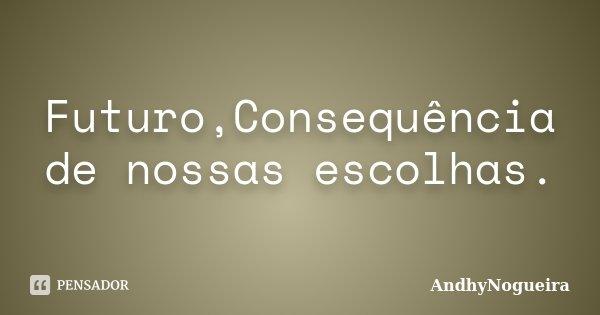 Futuro,Consequência de nossas escolhas.... Frase de AndhyNogueira.