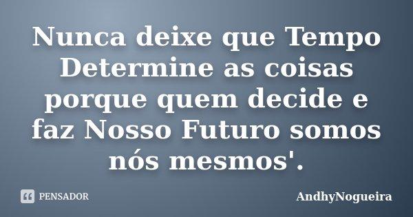 Nunca deixe que Tempo Determine as coisas porque quem decide e faz Nosso Futuro somos nós mesmos'.... Frase de AndhyNogueira.