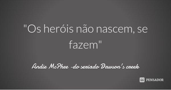 """""""Os heróis não nascem, se fazem""""... Frase de Andie McPhee -do seriado Dawson's creek."""