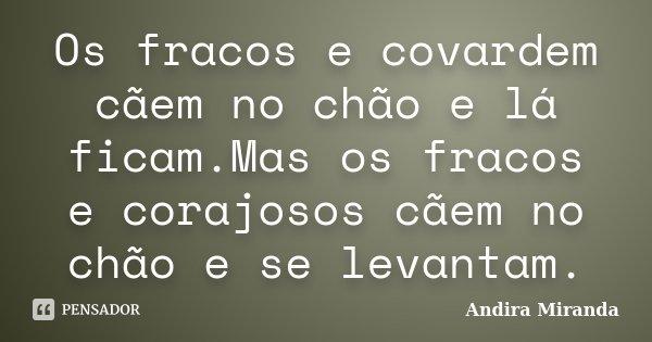 Os fracos e covardem cãem no chão e lá ficam.Mas os fracos e corajosos cãem no chão e se levantam.... Frase de Andira Miranda.