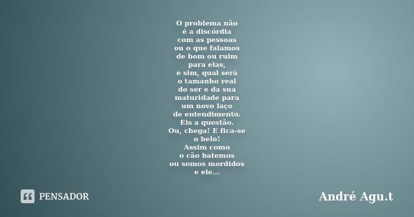 O problema não é a discórdia com as pessoas ou o que falamos de bom ou ruim para elas, e sim, qual será o tamanho real do ser e da sua maturidade para um novo l... Frase de André Agu.t.