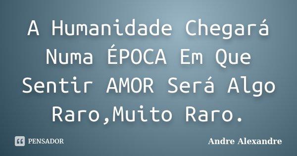 A Humanidade Chegará Numa ÉPOCA Em Que Sentir AMOR Será Algo Raro,Muito Raro.... Frase de Andre Alexandre.