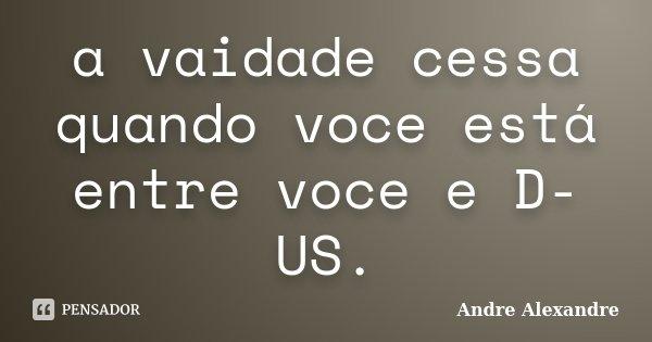a vaidade cessa quando voce está entre voce e D-US.... Frase de Andre Alexandre.