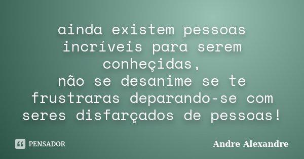 ainda existem pessoas incríveis para serem conheçidas, não se desanime se te frustraras deparando-se com seres disfarçados de pessoas!... Frase de Andre Alexandre.