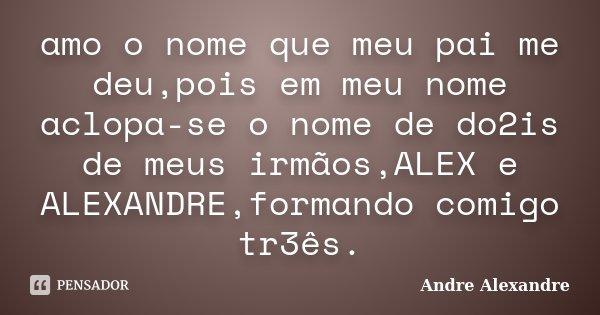 amo o nome que meu pai me deu,pois em meu nome aclopa-se o nome de do2is de meus irmãos,ALEX e ALEXANDRE,formando comigo tr3ês.... Frase de Andre Alexandre.