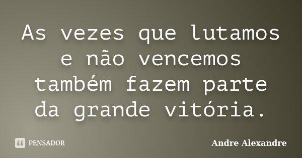 As vezes que lutamos e não vencemos também fazem parte da grande vitória.... Frase de Andre Alexandre.