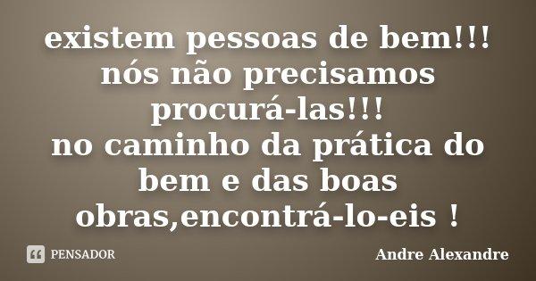 existem pessoas de bem!!! nós não precisamos procurá-las!!! no caminho da prática do bem e das boas obras,encontrá-lo-eis !... Frase de Andre Alexandre.