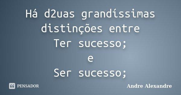 Há d2uas grandíssimas distinções entre Ter sucesso; e Ser sucesso;... Frase de Andre Alexandre.