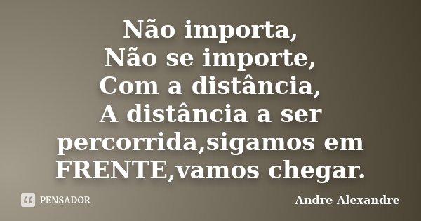 Não importa, Não se importe, Com a distância, A distância a ser percorrida,sigamos em FRENTE,vamos chegar.... Frase de Andre Alexandre.