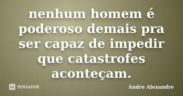 nenhum homem é poderoso demais pra ser capaz de impedir que catastrofes aconteçam.... Frase de Andre Alexandre.