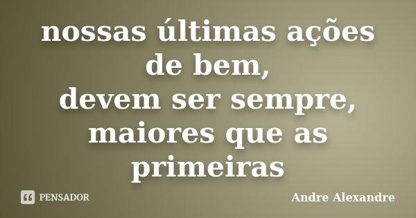 nossas últimas ações de bem, devem ser sempre, maiores que as primeiras... Frase de Andre Alexandre.