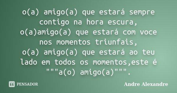o(a) amigo(a) que estará sempre contigo na hora escura, o(a)amigo(a) que estará com voce nos momentos triunfais, o(a) amigo(a) que estará ao teu lado em todos o... Frase de Andre Alexandre.