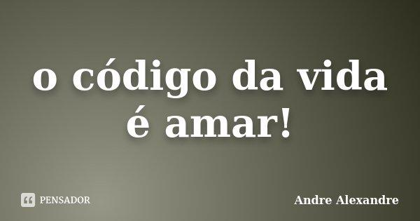 o código da vida é amar!... Frase de Andre Alexandre.