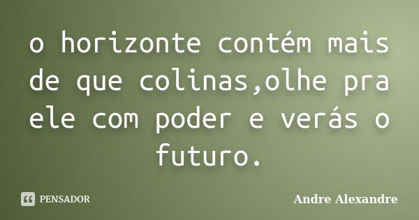 o horizonte contém mais de que colinas,olhe pra ele com poder e verás o futuro.... Frase de Andre Alexandre.
