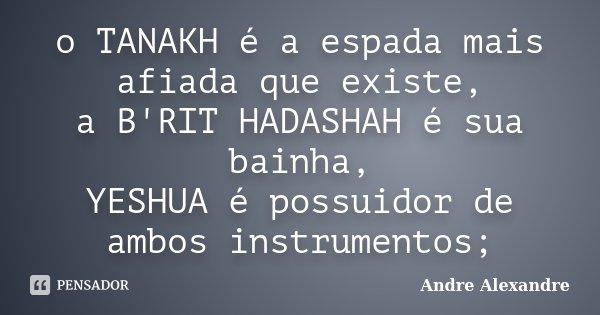 o TANAKH é a espada mais afiada que existe, a B'RIT HADASHAH é sua bainha, YESHUA é possuidor de ambos instrumentos;... Frase de Andre Alexandre.