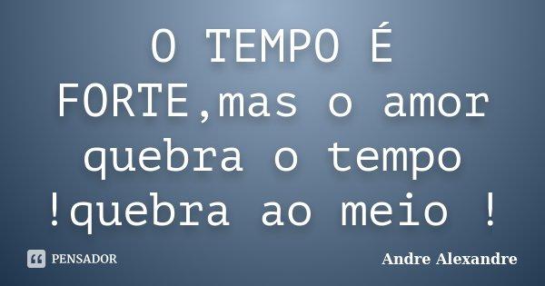 O TEMPO É FORTE,mas o amor quebra o tempo !quebra ao meio !... Frase de Andre Alexandre.