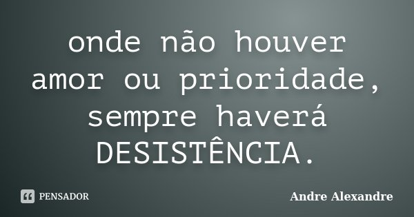 onde não houver amor ou prioridade, sempre haverá DESISTÊNCIA.... Frase de Andre Alexandre.